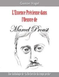Gaston Vogel - L'essence précieuse dans l'oeuvre de Marcel Proust - Une Anthologie de la Recherche du temps perdu.