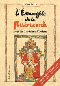 Pierre Perrier - L'Evangile de la miséricorde - Avec les chrétiens d'Orient.