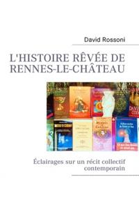 David Rossoni - L'histoire rêvée de Rennes-le-Château - Eclairages sur un récit collectif contemporain.