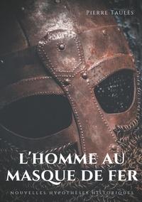 Pierre Taulès - L'homme au masque de fer - Nouvelles hypothèses historiques.