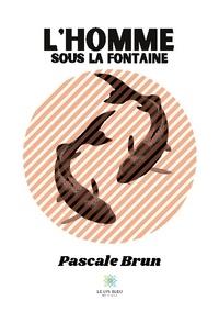 Pascale Brun - L'homme sous la fontaine.