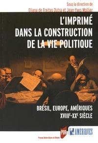 Eliana de Freitas Dutra et Jean-Yves Mollier - L'imprimé dans la construction de la vie politique - Brésil, Europe, Amériques (XVIIIe-XXe siècle).