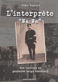 """Jean-Jacques Dupuis - L'interprète """"Wa-Wa"""" - Une histoire de gendarme belge résistant."""