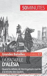 Nicolas Cartelet - La bataille d'Alésia - Quand la défaite de Vercingétorix met fin à la révolte des Gaulois.