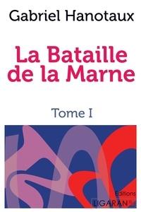 Gabriel Hanotaux - La Bataille de la Marne - Tome 1.