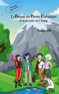 Eunice DM - La brigade des barbus écologiques Tome 2 : La brigade des barbus écologiques et le mystère de l'étang.