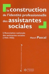 Henri Pascal - La construction de l'identité professionnelle des assistantes sociales - L'Association nationale des assistantes sociales (1944-1950).