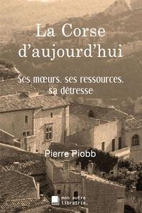 Pierre Piobb - La Corse d'aujourd'hui - Ses moeurs, ses ressources, sa détresse.