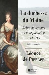 Léonce Piépape (de) - La duchesse du Maine - Reine de Sceaux et conspiratrice (1676-1753).