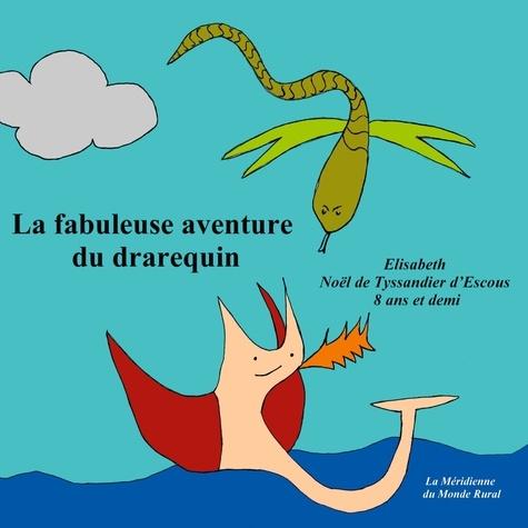 Elisabeth Noël De Tyssandier d'Escous - La fabuleuse aventure du drarequin.