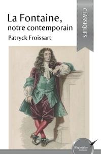 Patryck Froissart - La Fontaine, notre contemporain.