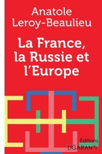 Anatole Leroy-Beaulieu - La France, la Russie et l'Europe.