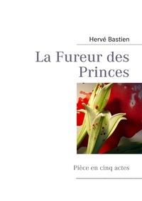 Hervé Bastien - La fureur des princes - Pièce en cinq actes.