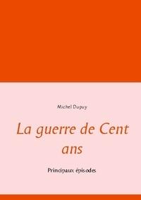 Michel Dupuy - La Guerre de Cent ans - Principaux episodes.