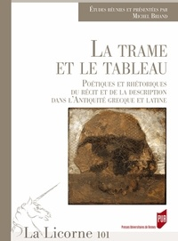 Michel Briand - La Licorne N° 101/2012 : La trame et le tableau - Poétiques et rhétoriques du récit et de la description dans l'Antiquité grecque et latine.