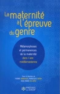 Yvonne Knibiehler et Francesca Arena - La maternité à l'épreuve du genre - Métamorphoses et permanences de la maternité dans l'aire méditerranéenne.