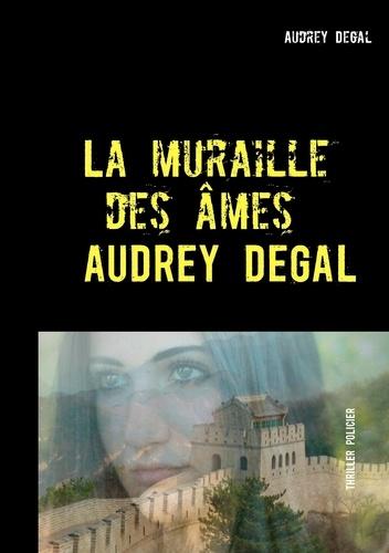 Audrey Degal - La muraille des âmes.