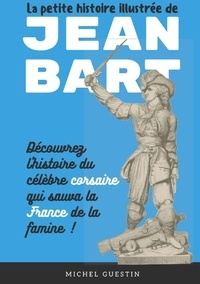Michel Guestin - La petite histoire illustrée de Jean Bart - L'histoire du célèbre corsaire qui sauva la France de la famine.
