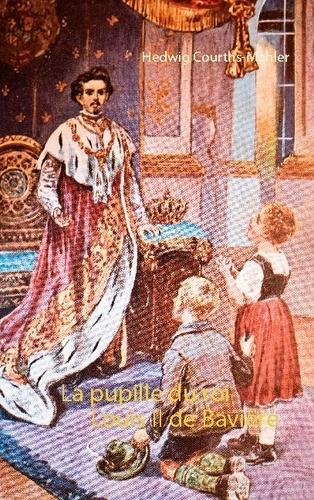 Hedwig Courths-Mahler - La pupille du roi Louis II de Bavière.