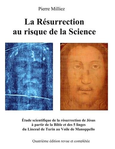 Pierre Milliez - La résurrection au risque de la science - Etude historique et scientifique des cinq linges, sur la mort et la résurrection de Jésus, du Linceul de Turin au Voile de Manoppello.