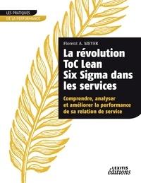 Florent A. Meyer - La révolution ToC Lean Six Sigma dans les services - Comprendre, analyser et améliorer la performance de sa relation de service.