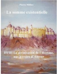 Pierre Milliez - La somme existentielle - Tome 3, La divinisation de l'homme, un mystère d'amour.
