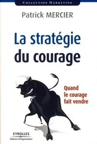 Patrick Mercier - La stratégie du courage - Quand le courage fait vendre.
