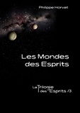 Philippe Horvat - La Trilogie des Esprits Tome 3 : Les mondes des esprits.