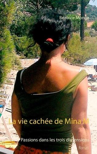 Béatrice Monge - La vie cachée de Mina M - Passions dans les trois dimensions.