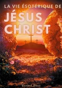 Ernest Bosc - La vie ésotérique de Jésus-Christ - Une lecture théosophique et anthroposophique le la vie de Jésus.