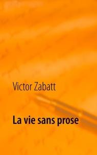 Victor Zabatt - La vie sans prose.