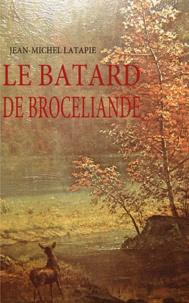 Jean-Michel Latapie - Le batard de Brocéliande.