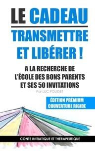 Luc Pouget - Le cadeau, transmettre et libérer ! - A la recherche de l'école des bons parents et ses 50 invitations ; Conte initiatique et thérapeutique.