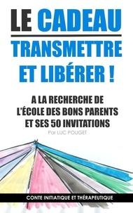Luc Pouget - Le cadeau, transmettre et libérer ! - A la recherche de l'école des bons parents et ses 50 invitations, Conte initiatique et thérapeutique.