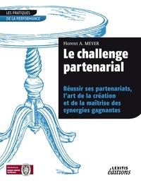 Florent A. Meyer - Le challenge partenarial - Réussir ses partenariats, l'art de la création et de la maîtrise des synergies gagnantes.
