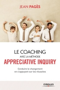 Jean Pagès - Le coaching collectif avec la méthode Appreciative Inquiry - Conduire le changement en s'appuyant sur les réussites.