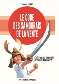 Yannick Robert - Le code des samouraïs de la vente - Créez votre destinée de super vendeur !.