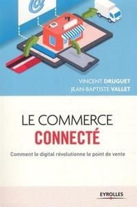 Vincent Druguet et Jean-Baptiste Vallet - Le commerce connecté - Comment le digital révolutionne le point de vente.