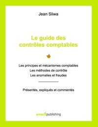 Jean Sliwa - Le guide des contrôles comptables - Les principes et mécanismes comptables, les méthodes de contrôle, les anomalies et fraudes. Présentés, expliqués, commentés.