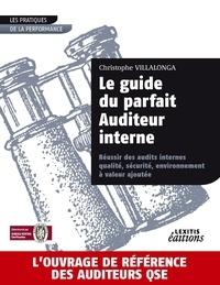 Christophe Villalonga - Le guide du parfait Auditeur interne - Réussir des audits internes qualité, sécurité, environnement à valeur ajoutée.