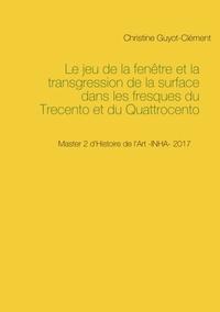 Christine Guyot-Clément - Le jeu de la fenêtre et la transgression de la surface dans les fresques du Trecento et du Quattrocento.