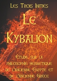 Les Trois Initiés - Le Kybalion - Etude sur la philosophie hermétique de l'ancienne Egypte et de l'ancienne Grèce.