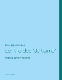 Olivier Gabriel Humbert - Le livre des Je t'aime - Images cosmologiques.