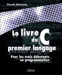 Claude Delannoy - Le livre du C premier langage. - Pour les vrais débutants en programmation.