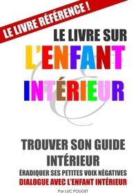 Luc Pouget - Le livre sur l'enfant intérieur - Trouver son guide intérieur, éradiquer ses petites voix négatives.