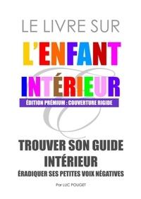 Luc Pouget - Le livre sur l'enfant intérieur - Trouver son guide intérieur, éradiquer ses petites voix négatives..