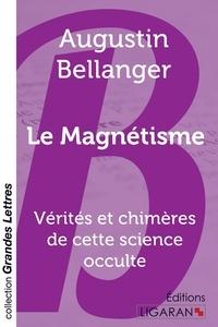 Augustin Bellanger - Le magnétisme - Vérités et chimères de cette science occulte.