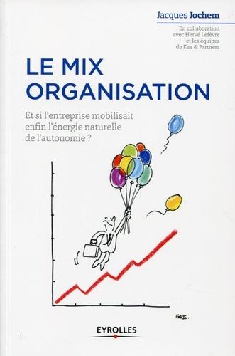 Le mix organisation. Et si l'entreprise mobilisait enfin l'énergie naturelle de l'autonomie