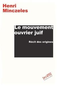 Henri Minczeles - Le mouvement ouvrier juif - Récit des origines.