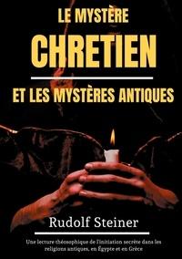 Rudolf Steiner - Le Mystère Chrétien et les Mystères Antiques - Une lecture théosophique de l'initiation secrète dans les religions antiques, en Egypte et en Grèce.